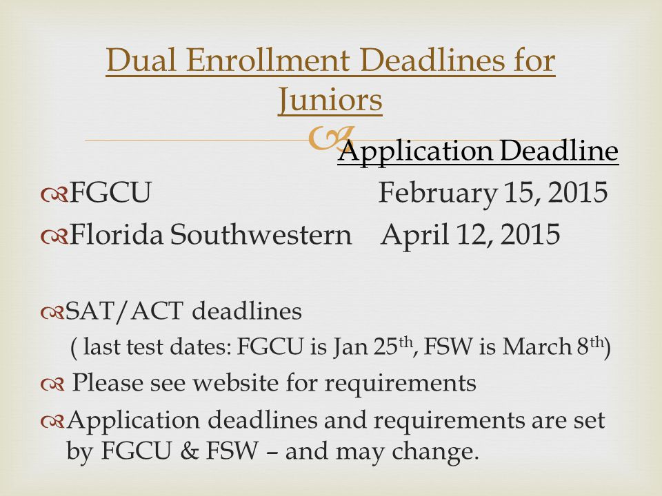  Application Deadline  FGCU February 15, 2015  Florida Southwestern April 12, 2015  SAT/ACT deadlines ( last test dates: FGCU is Jan 25 th, FSW is March 8 th )  Please see website for requirements  Application deadlines and requirements are set by FGCU & FSW – and may change.