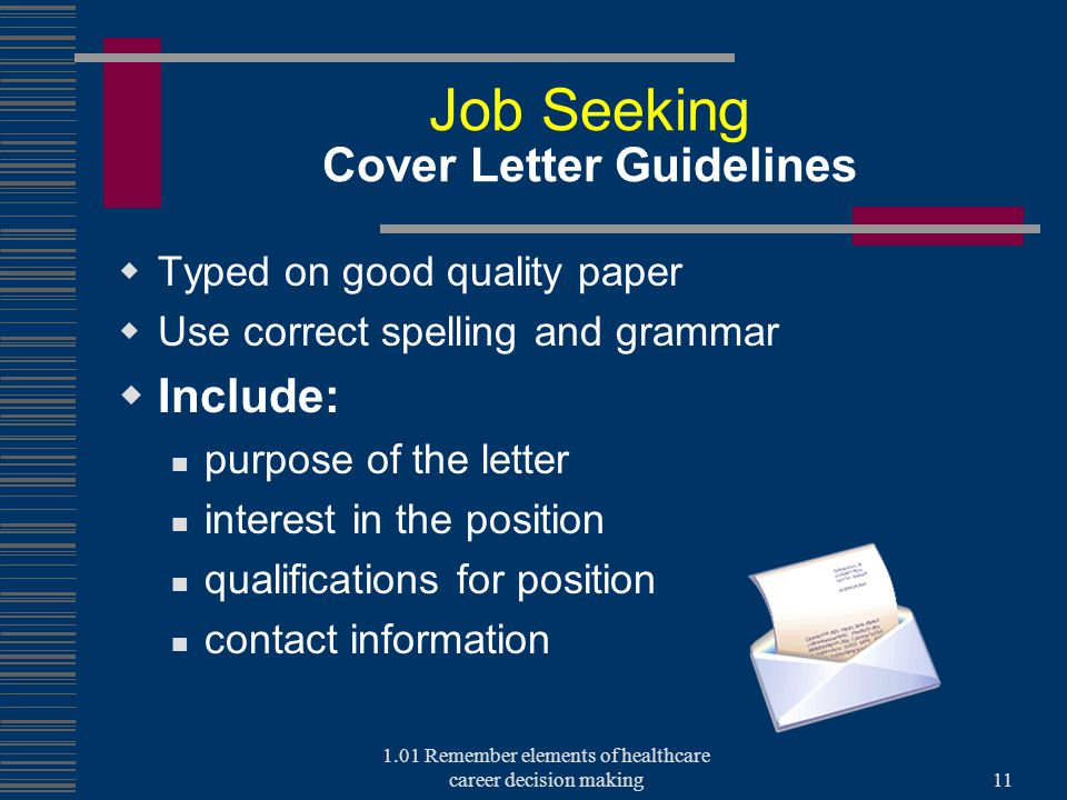 Job Seeking Cover Letter Guidelines  Typed on good quality paper  Use correct spelling and grammar  Include: purpose of the letter interest in the position qualifications for position contact information 1.01 Remember elements of healthcare career decision making11