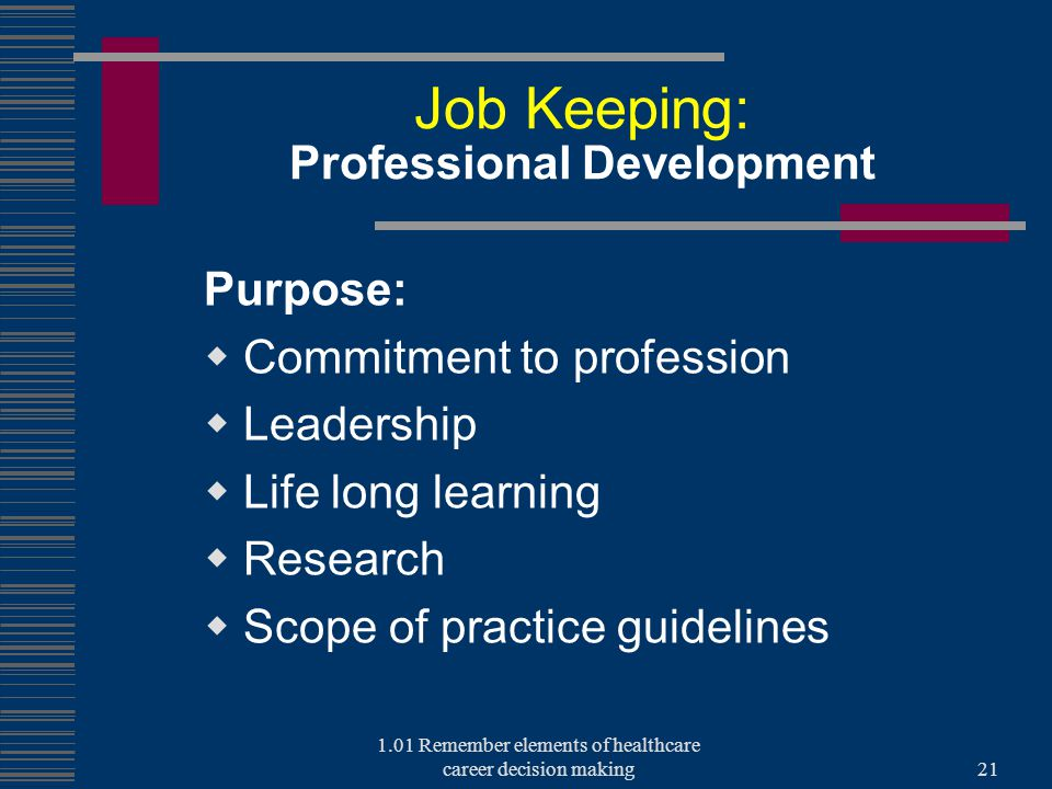 Job Keeping: Professional Development Purpose:  Commitment to profession  Leadership  Life long learning  Research  Scope of practice guidelines 1.01 Remember elements of healthcare career decision making21