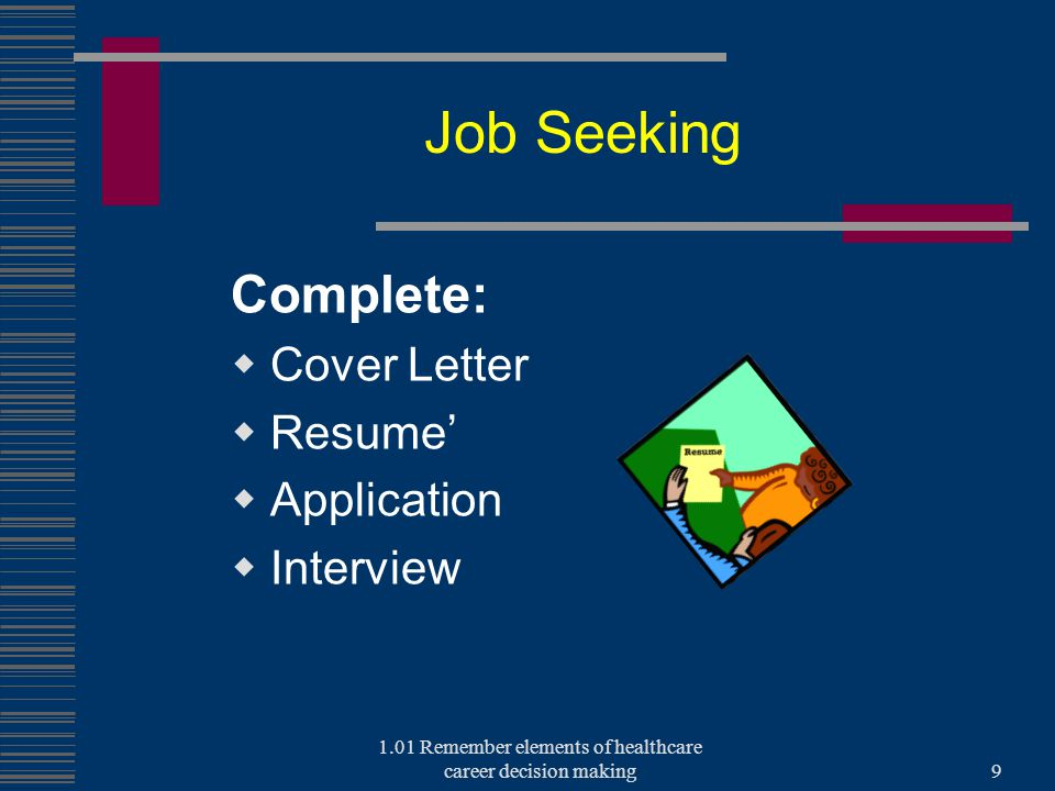 Job Seeking Complete:  Cover Letter  Resume'  Application  Interview 1.01 Remember elements of healthcare career decision making9
