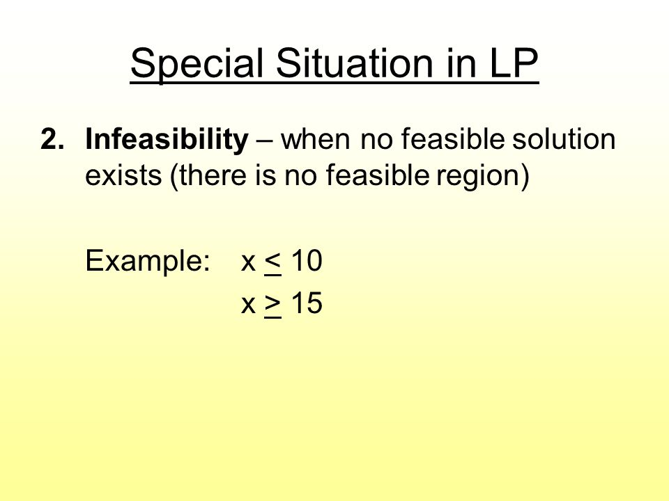 Special Situation in LP 2.Infeasibility – when no feasible solution exists (there is no feasible region) Example:x < 10 x > 15