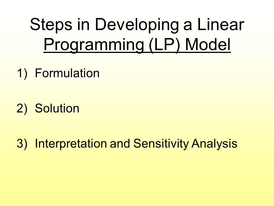Steps in Developing a Linear Programming (LP) Model 1)Formulation 2)Solution 3)Interpretation and Sensitivity Analysis