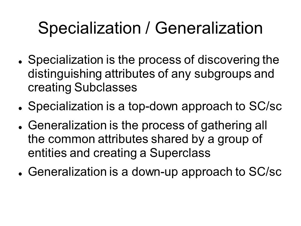 Specialization / Generalization Specialization is the process of discovering the distinguishing attributes of any subgroups and creating Subclasses Specialization is a top-down approach to SC/sc Generalization is the process of gathering all the common attributes shared by a group of entities and creating a Superclass Generalization is a down-up approach to SC/sc