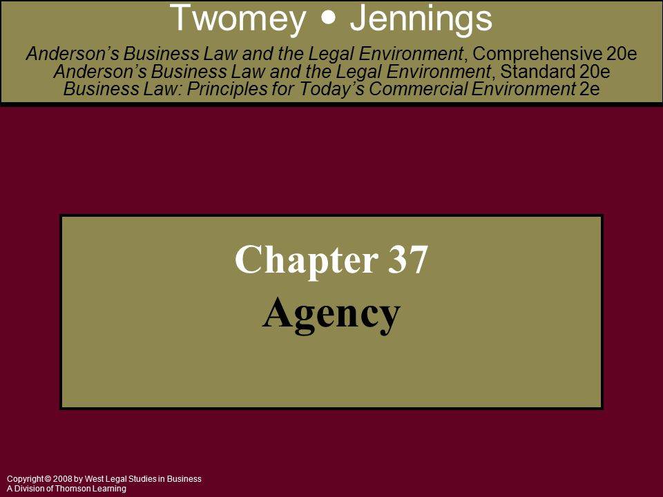 Copyright © 2008 by West Legal Studies in Business A Division of Thomson Learning Chapter 37 Agency Twomey Jennings Anderson's Business Law and the Legal Environment, Comprehensive 20e Anderson's Business Law and the Legal Environment, Standard 20e Business Law: Principles for Today's Commercial Environment 2e