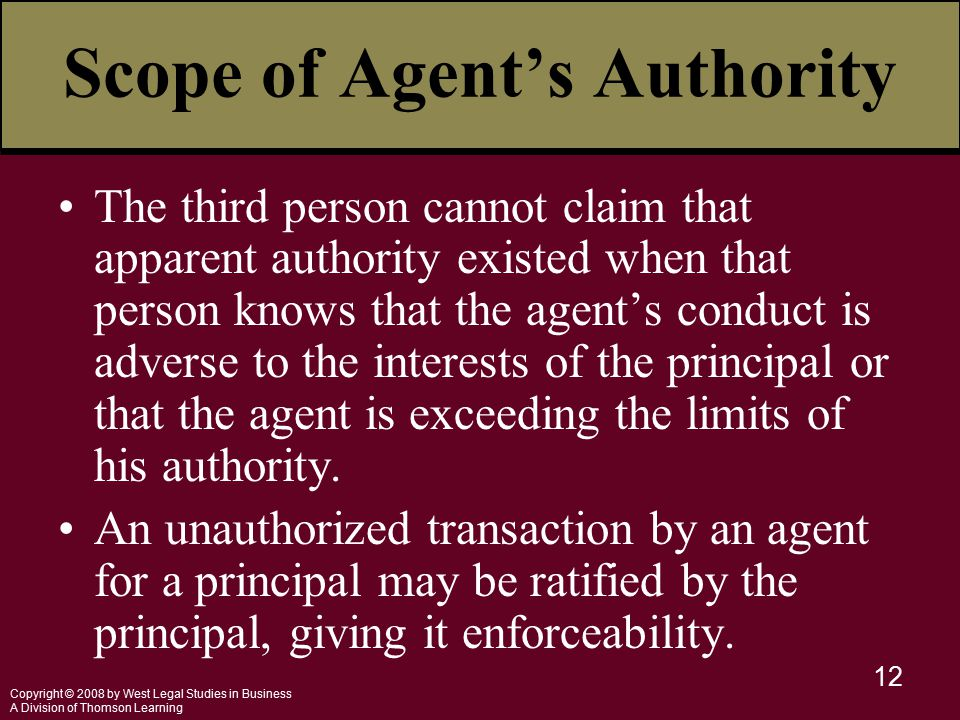Copyright © 2008 by West Legal Studies in Business A Division of Thomson Learning 12 Scope of Agent's Authority The third person cannot claim that apparent authority existed when that person knows that the agent's conduct is adverse to the interests of the principal or that the agent is exceeding the limits of his authority.