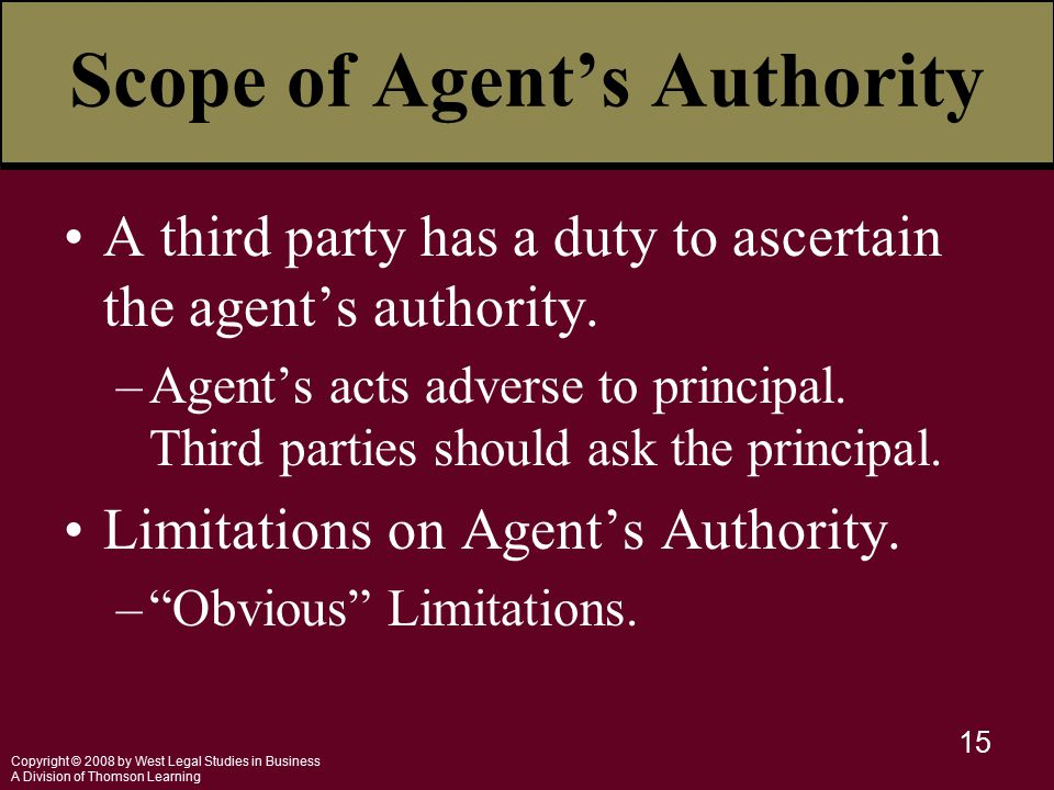 Copyright © 2008 by West Legal Studies in Business A Division of Thomson Learning 15 Scope of Agent's Authority A third party has a duty to ascertain the agent's authority.