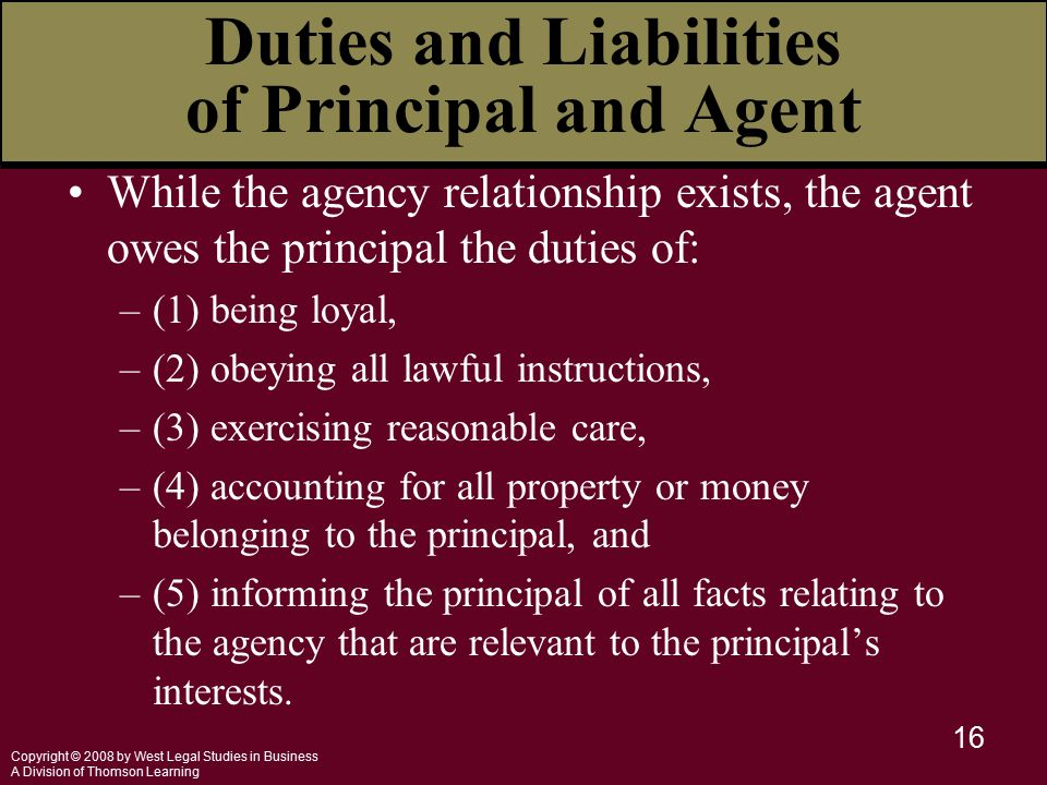 Copyright © 2008 by West Legal Studies in Business A Division of Thomson Learning 16 While the agency relationship exists, the agent owes the principal the duties of: –(1) being loyal, –(2) obeying all lawful instructions, –(3) exercising reasonable care, –(4) accounting for all property or money belonging to the principal, and –(5) informing the principal of all facts relating to the agency that are relevant to the principal's interests.