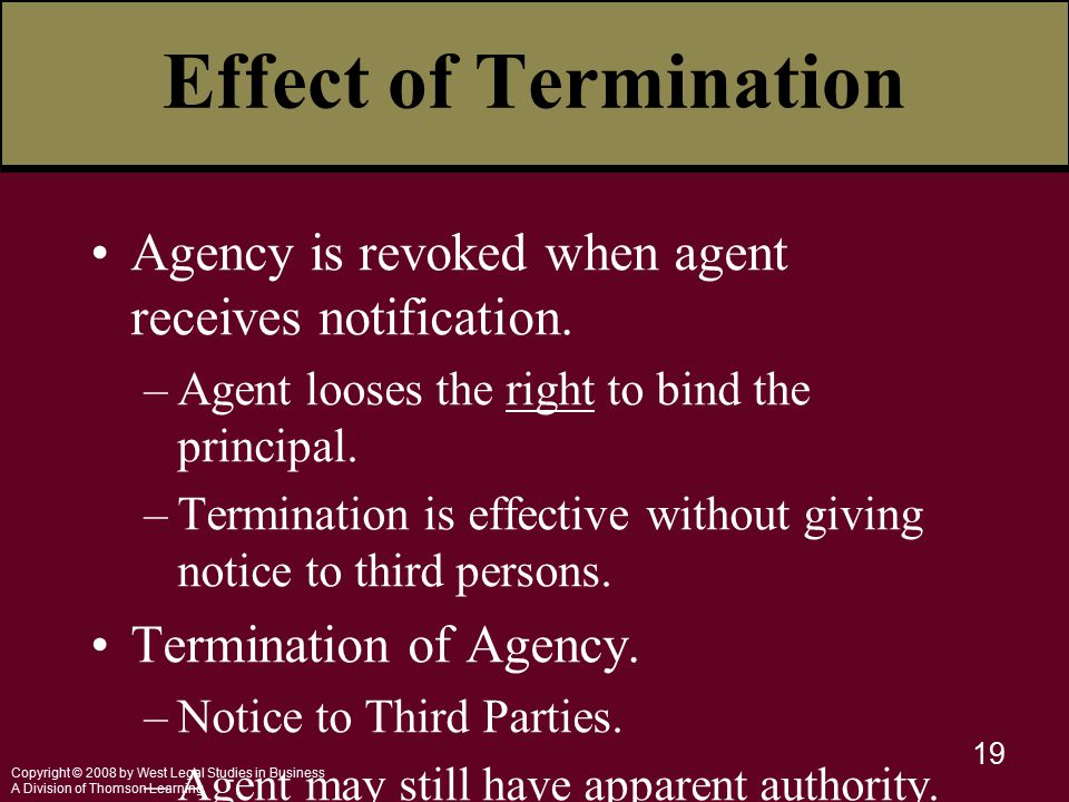 Copyright © 2008 by West Legal Studies in Business A Division of Thomson Learning 19 Effect of Termination Agency is revoked when agent receives notification.