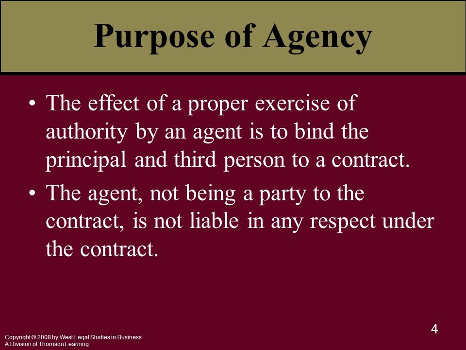 Copyright © 2008 by West Legal Studies in Business A Division of Thomson Learning 4 Purpose of Agency The effect of a proper exercise of authority by an agent is to bind the principal and third person to a contract.