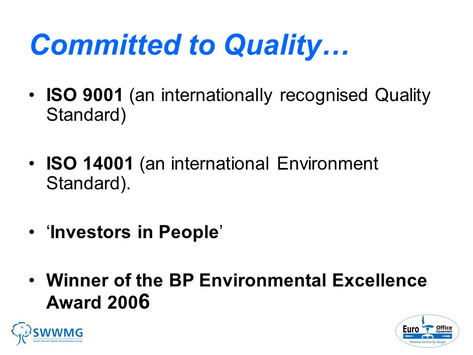 Committed to Quality… ISO 9001 (an internationally recognised Quality Standard) ISO (an international Environment Standard).