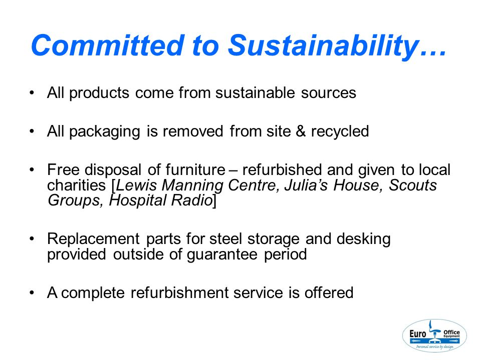 Committed to Sustainability… All products come from sustainable sources All packaging is removed from site & recycled Free disposal of furniture – refurbished and given to local charities [Lewis Manning Centre, Julia's House, Scouts Groups, Hospital Radio] Replacement parts for steel storage and desking provided outside of guarantee period A complete refurbishment service is offered