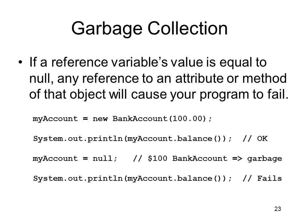 23 Garbage Collection If a reference variable's value is equal to null, any reference to an attribute or method of that object will cause your program to fail.