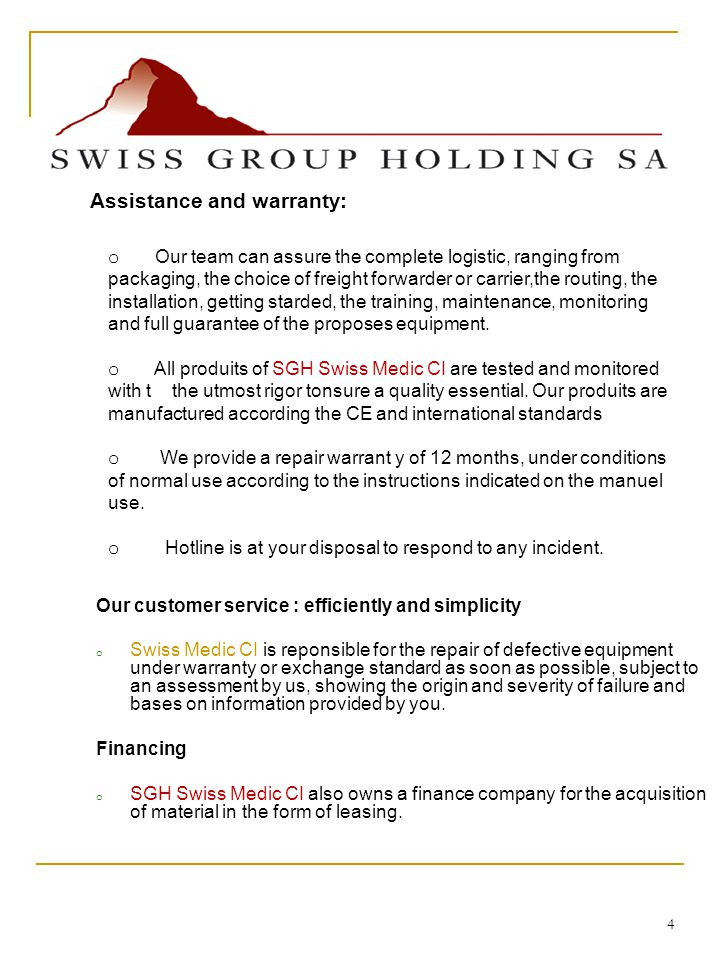 4 Our customer service : efficiently and simplicity o Swiss Medic CI is reponsible for the repair of defective equipment under warranty or exchange standard as soon as possible, subject to an assessment by us, showing the origin and severity of failure and bases on information provided by you.