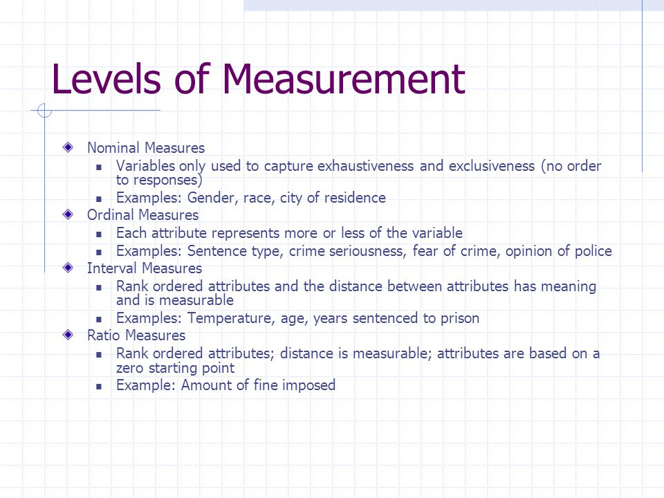 Levels of Measurement Nominal Measures Variables only used to capture exhaustiveness and exclusiveness (no order to responses) Examples: Gender, race, city of residence Ordinal Measures Each attribute represents more or less of the variable Examples: Sentence type, crime seriousness, fear of crime, opinion of police Interval Measures Rank ordered attributes and the distance between attributes has meaning and is measurable Examples: Temperature, age, years sentenced to prison Ratio Measures Rank ordered attributes; distance is measurable; attributes are based on a zero starting point Example: Amount of fine imposed