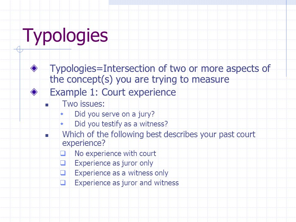 Typologies Typologies=Intersection of two or more aspects of the concept(s) you are trying to measure Example 1: Court experience Two issues:  Did you serve on a jury.