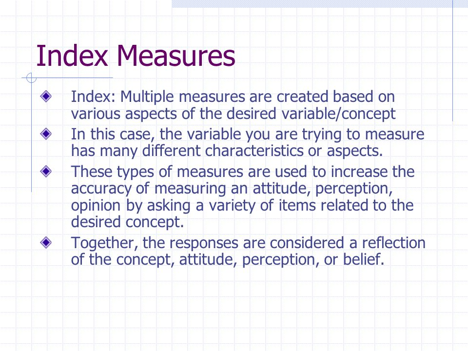 Index Measures Index: Multiple measures are created based on various aspects of the desired variable/concept In this case, the variable you are trying to measure has many different characteristics or aspects.