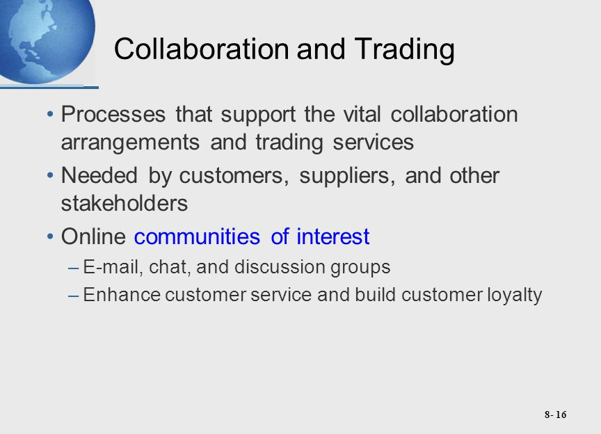8- 16 Collaboration and Trading Processes that support the vital collaboration arrangements and trading services Needed by customers, suppliers, and other stakeholders Online communities of interest –E-mail, chat, and discussion groups –Enhance customer service and build customer loyalty