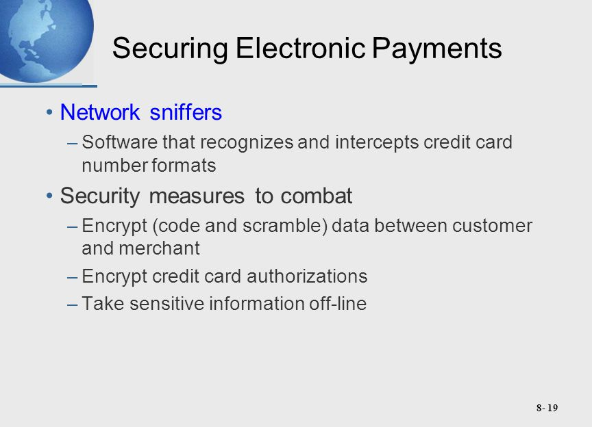 8- 19 Securing Electronic Payments Network sniffers –Software that recognizes and intercepts credit card number formats Security measures to combat –Encrypt (code and scramble) data between customer and merchant –Encrypt credit card authorizations –Take sensitive information off-line