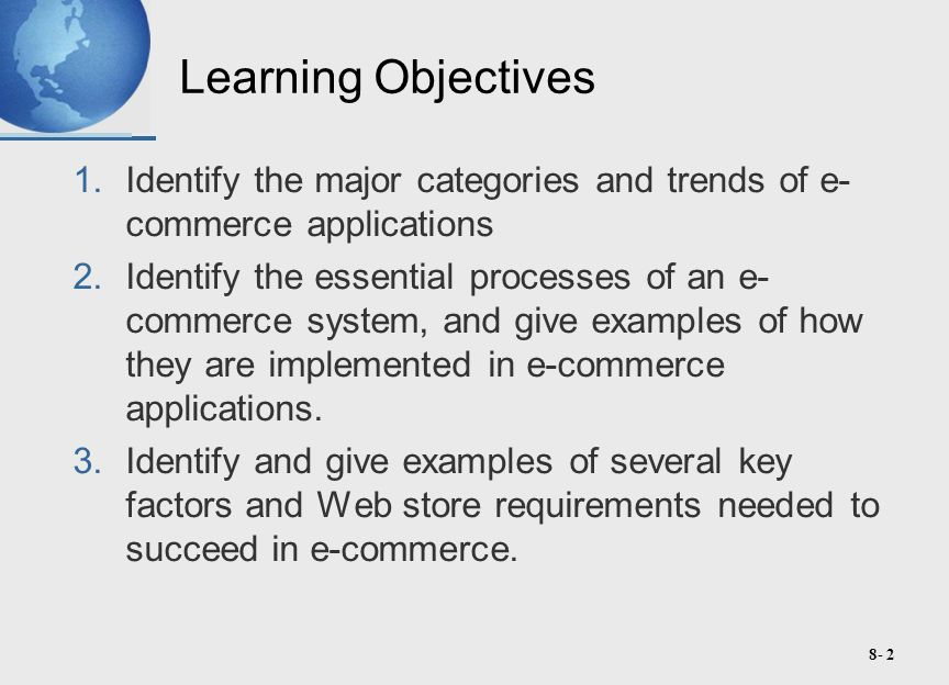 8- 23 e-Commerce Success Factors Personal Attention –Personal web pages, personalized product recommendations, Web advertising and e-mail notices, and interactive support for all customers Community Relationships –Virtual communities of customers, suppliers, company representatives, and others via newsgroups, chat rooms, and links to related sites Security and Reliability –Security of customer information and website transactions, trustworthy product information, and reliable order fulfillment