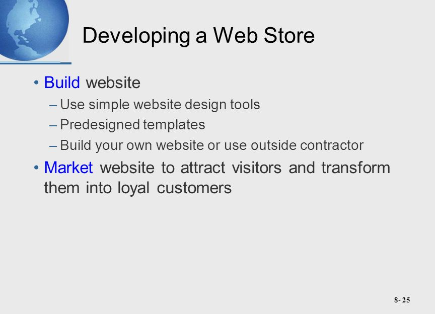 8- 25 Developing a Web Store Build website –Use simple website design tools –Predesigned templates –Build your own website or use outside contractor Market website to attract visitors and transform them into loyal customers