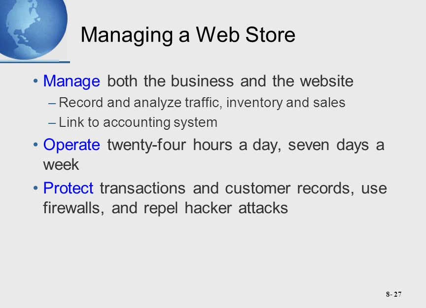 8- 27 Managing a Web Store Manage both the business and the website –Record and analyze traffic, inventory and sales –Link to accounting system Operate twenty-four hours a day, seven days a week Protect transactions and customer records, use firewalls, and repel hacker attacks