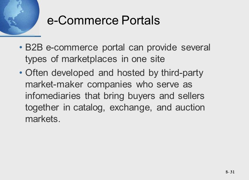8- 31 e-Commerce Portals B2B e-commerce portal can provide several types of marketplaces in one site Often developed and hosted by third-party market-maker companies who serve as infomediaries that bring buyers and sellers together in catalog, exchange, and auction markets.