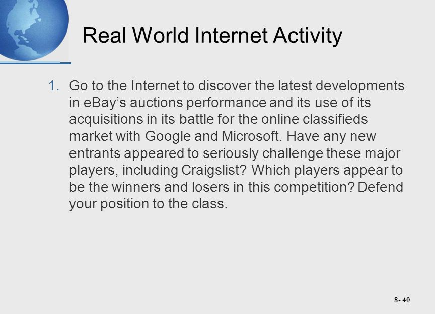 8- 40 Real World Internet Activity 1.Go to the Internet to discover the latest developments in eBay's auctions performance and its use of its acquisitions in its battle for the online classifieds market with Google and Microsoft.