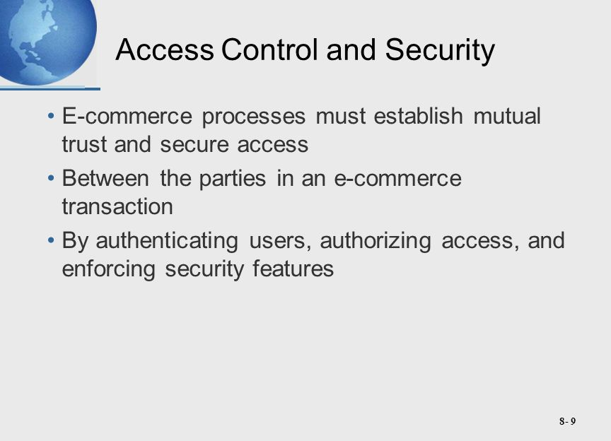 8- 9 Access Control and Security E-commerce processes must establish mutual trust and secure access Between the parties in an e-commerce transaction By authenticating users, authorizing access, and enforcing security features