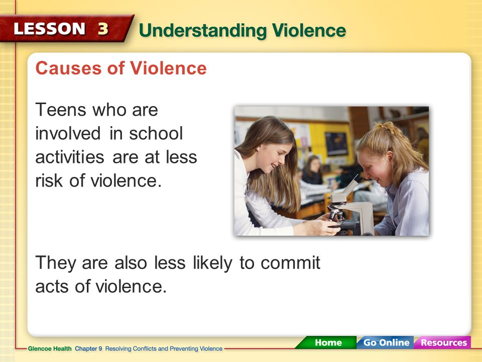 Causes of Violence Teens are at a greater risk of being involved in violence if they have friends who are involved in violence and crime.