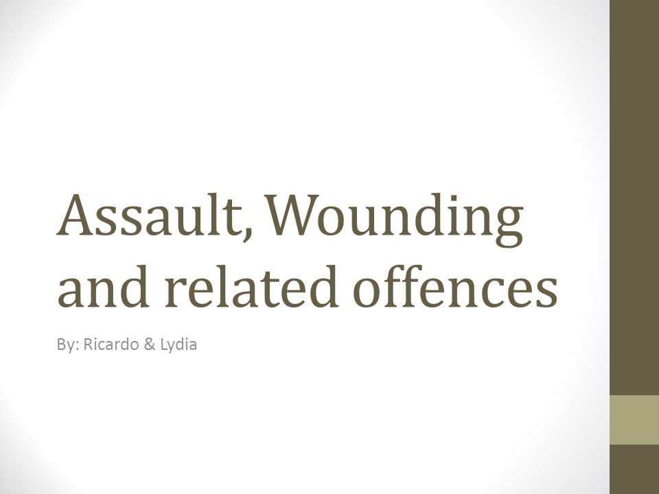 Assault, Wounding and related offences By: Ricardo & Lydia