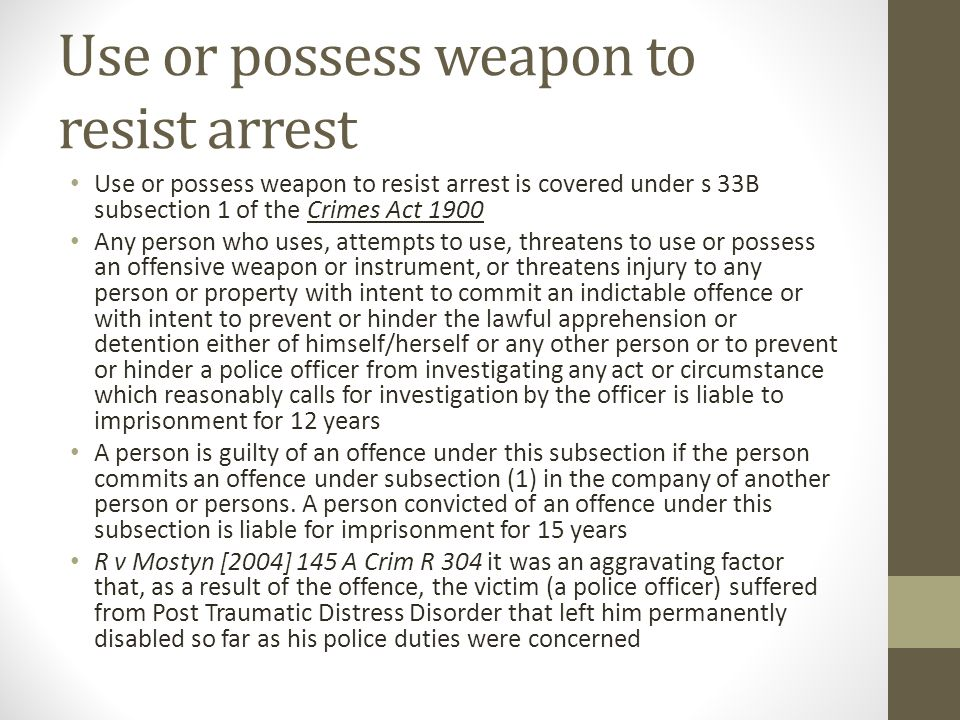 Use or possess weapon to resist arrest Use or possess weapon to resist arrest is covered under s 33B subsection 1 of the Crimes Act 1900 Any person who uses, attempts to use, threatens to use or possess an offensive weapon or instrument, or threatens injury to any person or property with intent to commit an indictable offence or with intent to prevent or hinder the lawful apprehension or detention either of himself/herself or any other person or to prevent or hinder a police officer from investigating any act or circumstance which reasonably calls for investigation by the officer is liable to imprisonment for 12 years A person is guilty of an offence under this subsection if the person commits an offence under subsection (1) in the company of another person or persons.