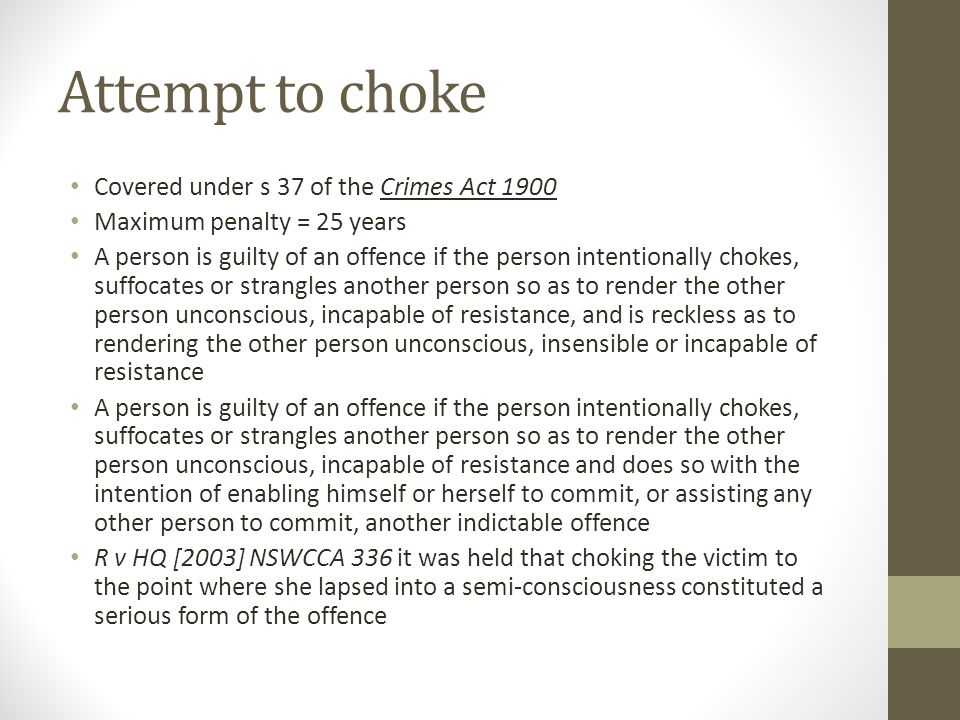Attempt to choke Covered under s 37 of the Crimes Act 1900 Maximum penalty = 25 years A person is guilty of an offence if the person intentionally chokes, suffocates or strangles another person so as to render the other person unconscious, incapable of resistance, and is reckless as to rendering the other person unconscious, insensible or incapable of resistance A person is guilty of an offence if the person intentionally chokes, suffocates or strangles another person so as to render the other person unconscious, incapable of resistance and does so with the intention of enabling himself or herself to commit, or assisting any other person to commit, another indictable offence R v HQ [2003] NSWCCA 336 it was held that choking the victim to the point where she lapsed into a semi-consciousness constituted a serious form of the offence