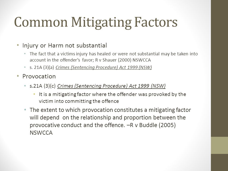 Common Mitigating Factors Injury or Harm not substantial The fact that a victims injury has healed or were not substantial may be taken into account in the offender's favor; R v Shauer (2000) NSWCCA s.