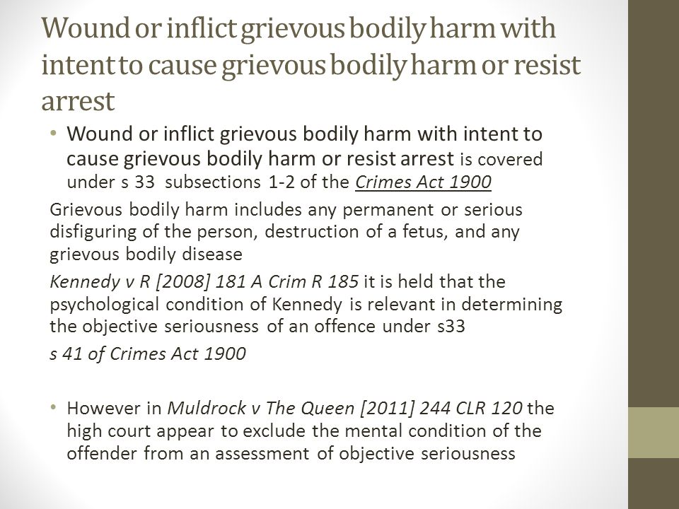 Wound or inflict grievous bodily harm with intent to cause grievous bodily harm or resist arrest Wound or inflict grievous bodily harm with intent to cause grievous bodily harm or resist arrest is covered under s 33 subsections 1-2 of the Crimes Act 1900 Grievous bodily harm includes any permanent or serious disfiguring of the person, destruction of a fetus, and any grievous bodily disease Kennedy v R [2008] 181 A Crim R 185 it is held that the psychological condition of Kennedy is relevant in determining the objective seriousness of an offence under s33 s 41 of Crimes Act 1900 However in Muldrock v The Queen [2011] 244 CLR 120 the high court appear to exclude the mental condition of the offender from an assessment of objective seriousness