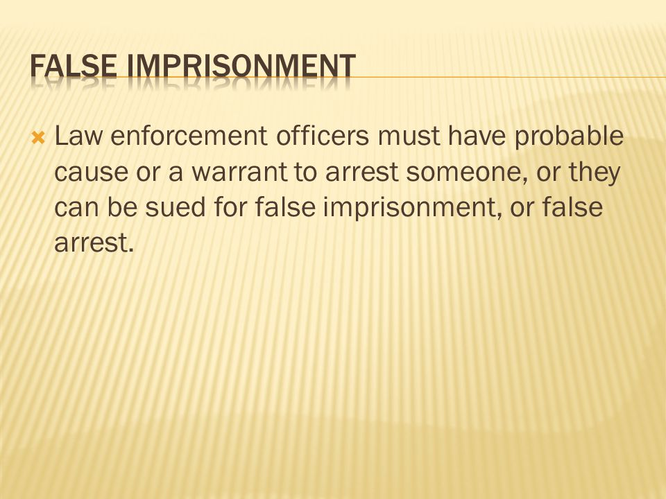  Law enforcement officers must have probable cause or a warrant to arrest someone, or they can be sued for false imprisonment, or false arrest.