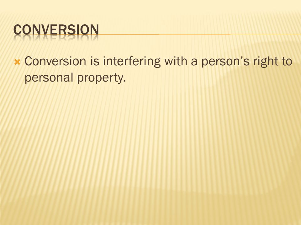  Conversion is interfering with a person's right to personal property.