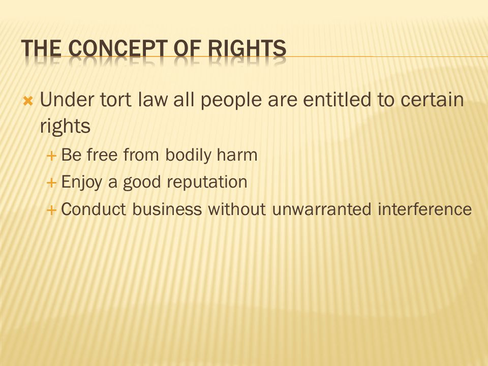  Under tort law all people are entitled to certain rights  Be free from bodily harm  Enjoy a good reputation  Conduct business without unwarranted interference
