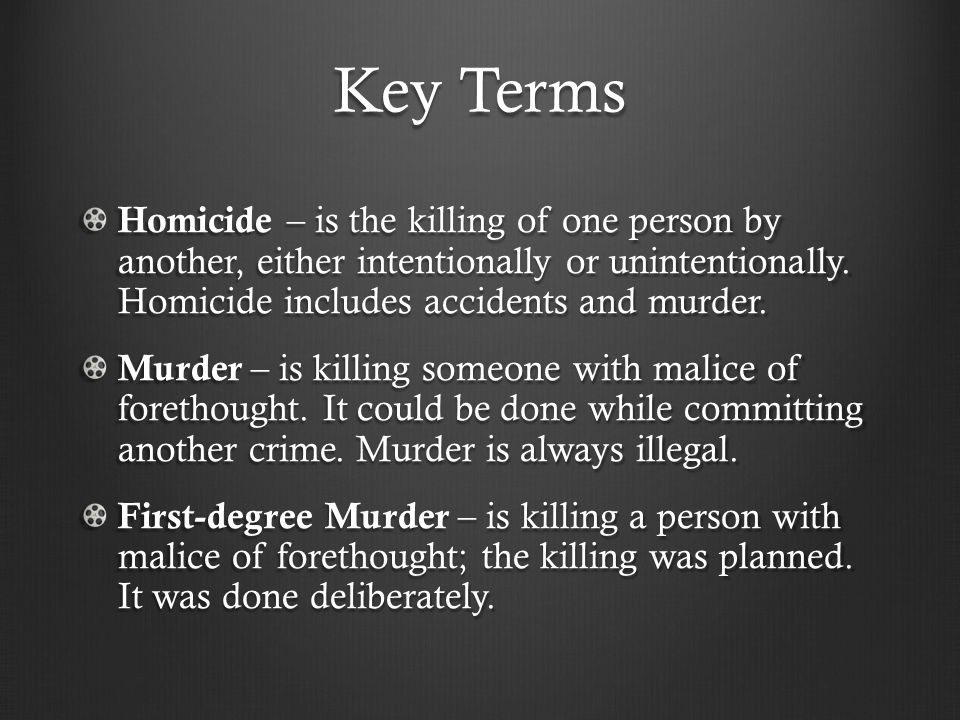Key Terms Homicide – is the killing of one person by another, either intentionally or unintentionally.