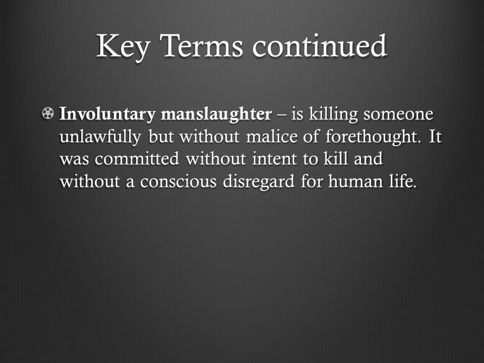 Key Terms continued Involuntary manslaughter – is killing someone unlawfully but without malice of forethought.