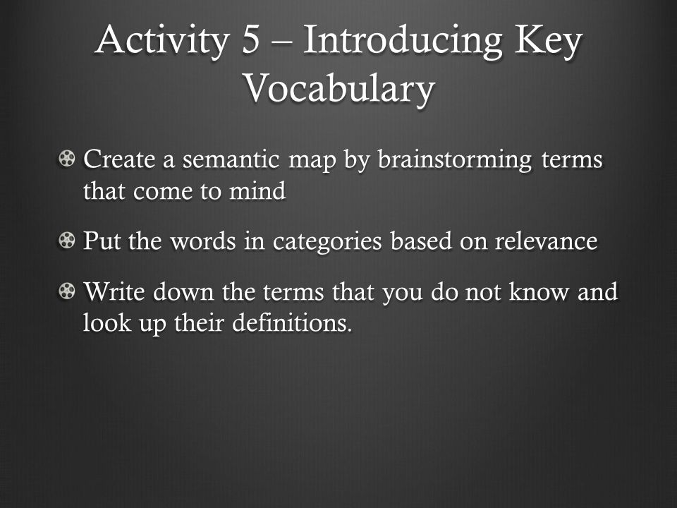 Activity 5 – Introducing Key Vocabulary Create a semantic map by brainstorming terms that come to mind Put the words in categories based on relevance Write down the terms that you do not know and look up their definitions.