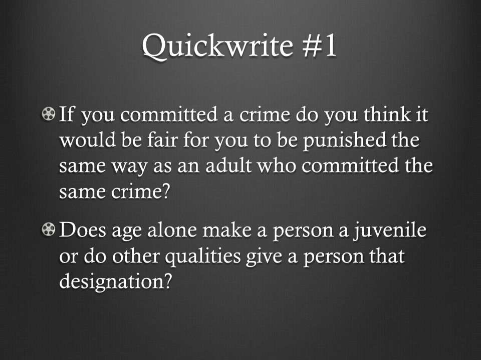 Quickwrite #1 If you committed a crime do you think it would be fair for you to be punished the same way as an adult who committed the same crime.