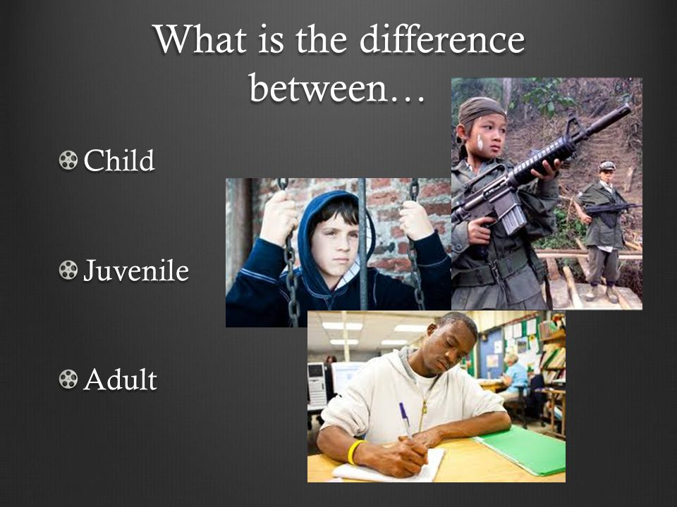 What is the difference between… ChildJuvenileAdult