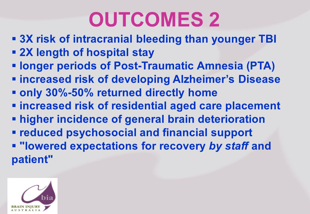 Brain Injury Network of South Australia AGM, Click to edit Master title style Click to edit Master subtitle style 5/16/2015 Brain Injury Network of South Australia AGM, OUTCOMES 2  3X risk of intracranial bleeding than younger TBI  2X length of hospital stay  longer periods of Post-Traumatic Amnesia (PTA)  increased risk of developing Alzheimer's Disease  only 30%-50% returned directly home  increased risk of residential aged care placement  higher incidence of general brain deterioration  reduced psychosocial and financial support  lowered expectations for recovery by staff and patient
