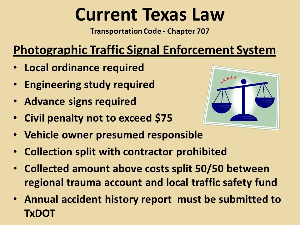 Current Texas Law Transportation Code - Chapter 707 Photographic Traffic Signal Enforcement System Local ordinance required Engineering study required Advance signs required Civil penalty not to exceed $75 Vehicle owner presumed responsible Collection split with contractor prohibited Collected amount above costs split 50/50 between regional trauma account and local traffic safety fund Annual accident history report must be submitted to TxDOT