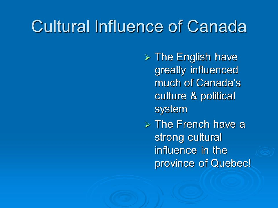 Cultural Influence of Canada  The English have greatly influenced much of Canada's culture & political system  The French have a strong cultural influence in the province of Quebec!