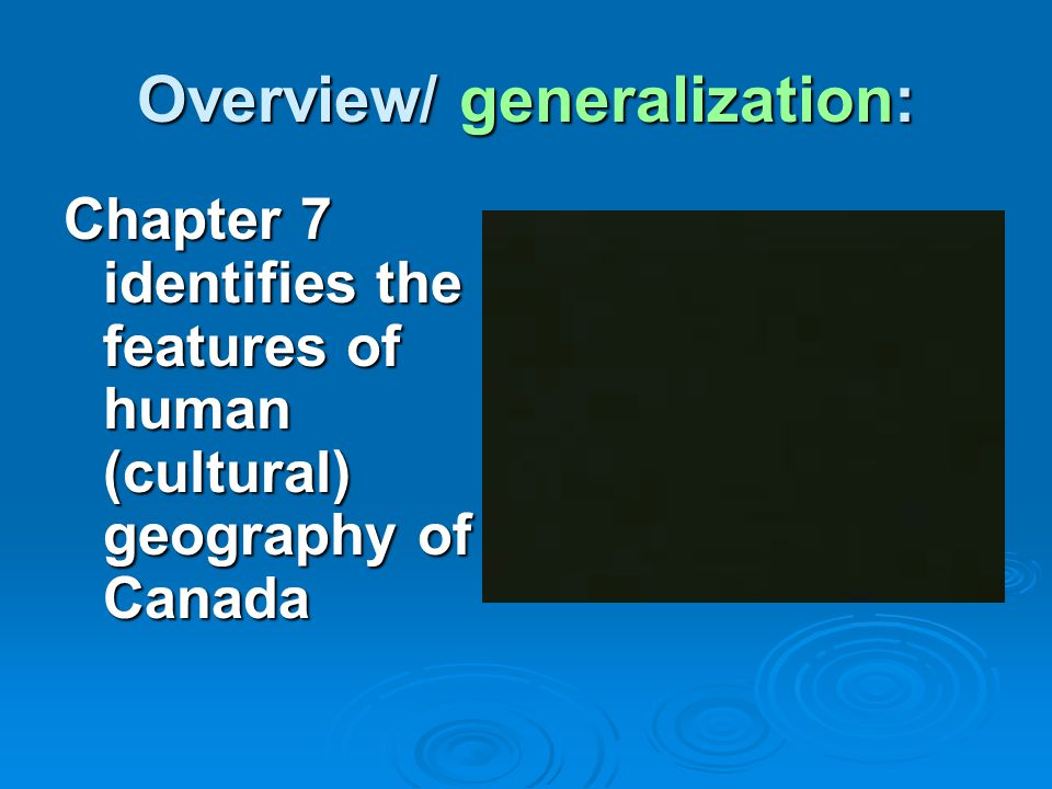 Overview/ generalization: Chapter 7 identifies the features of human (cultural) geography of Canada