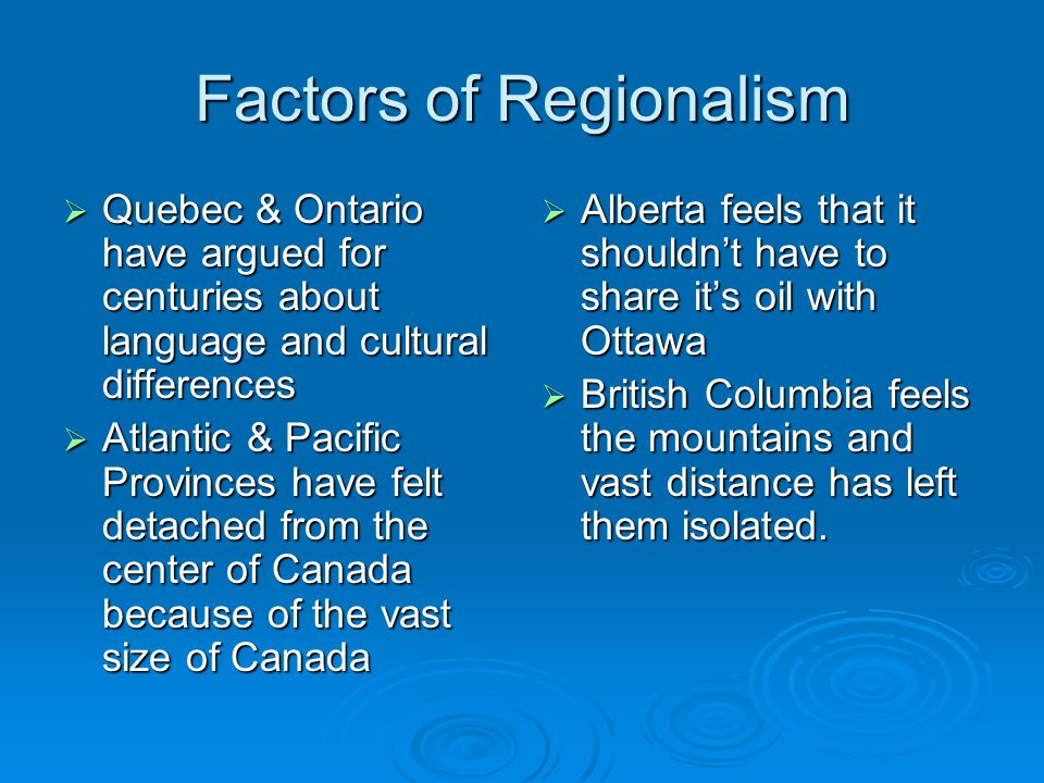 Factors of Regionalism  Quebec & Ontario have argued for centuries about language and cultural differences  Atlantic & Pacific Provinces have felt detached from the center of Canada because of the vast size of Canada  Alberta feels that it shouldn't have to share it's oil with Ottawa  British Columbia feels the mountains and vast distance has left them isolated.