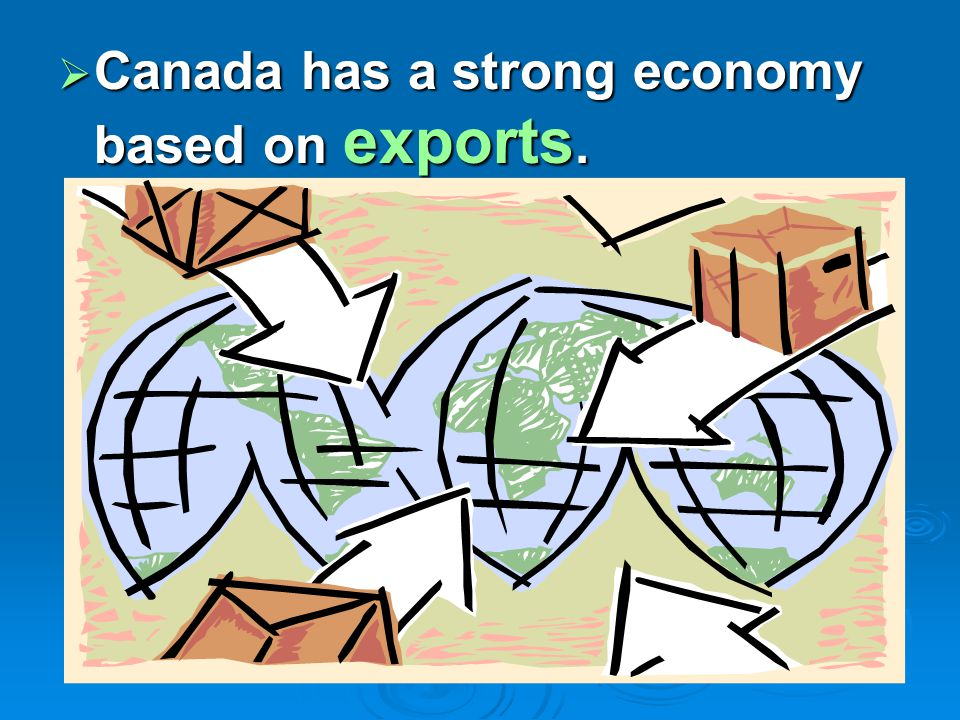  Canada has a strong economy based on exports.