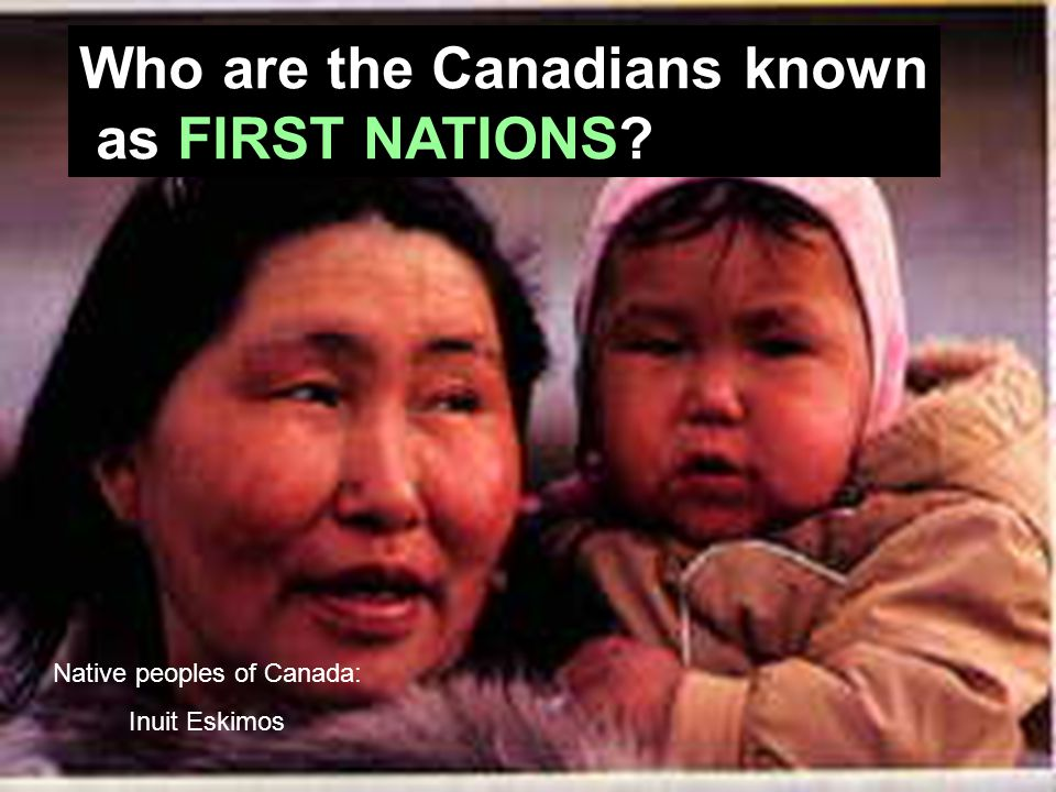 First Nations Who are the Canadians known as FIRST NATIONS Native peoples of Canada: Inuit Eskimos