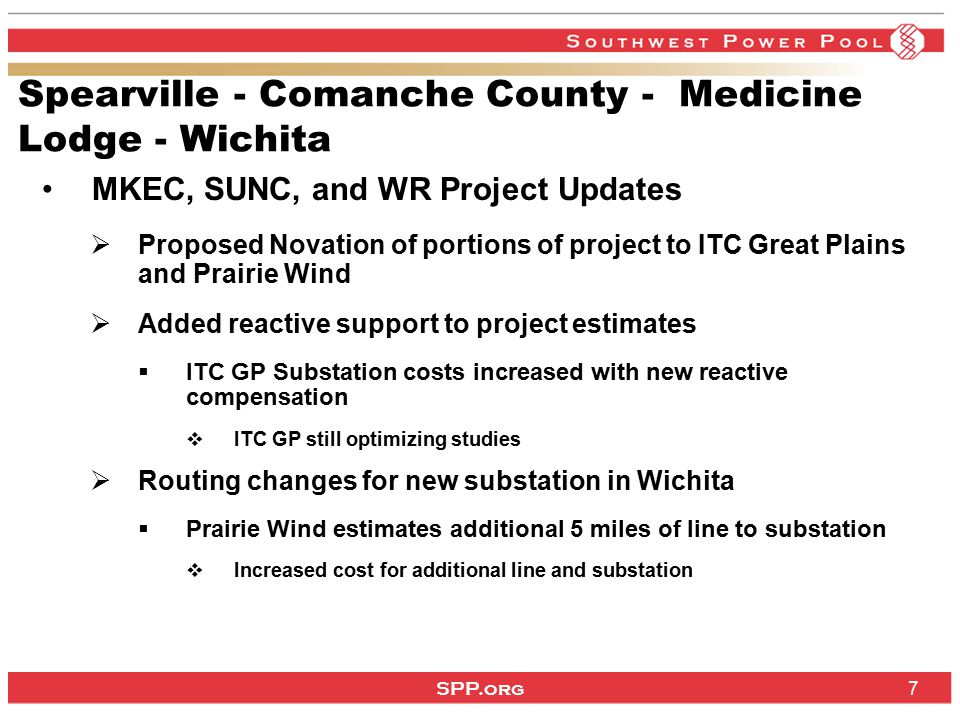 SPP.org 7 Spearville - Comanche County - Medicine Lodge - Wichita MKEC, SUNC, and WR Project Updates  Proposed Novation of portions of project to ITC Great Plains and Prairie Wind  Added reactive support to project estimates  ITC GP Substation costs increased with new reactive compensation  ITC GP still optimizing studies  Routing changes for new substation in Wichita  Prairie Wind estimates additional 5 miles of line to substation  Increased cost for additional line and substation